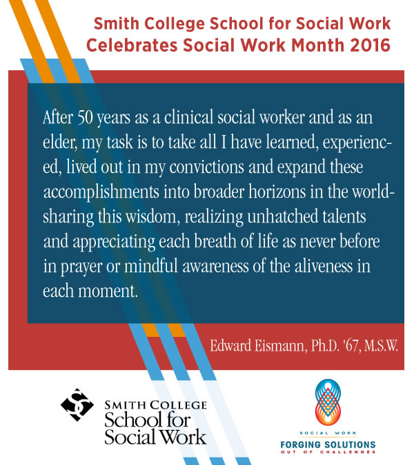 Promotional image for Social Work Month 2016 with header text Smith College School for Social Work Celebrates Social Work Month 2016 body text quote from SSW alumnus Edward Eismann, Ph.D. '67, M.S.W. quote After 50 years as a clinical social worker and as an elder, my task is to take all I have learned, experienced, lived out in my convictions and expand these accomplishments into broader horizons in the world--sharing this wisdom, realizing unhatched talents and appreciating each breath of life as never before in prayer or mindful awareness of the aliveness in each moment. end quote Followed by SSW and NASW's Social Work Month 2016 logo