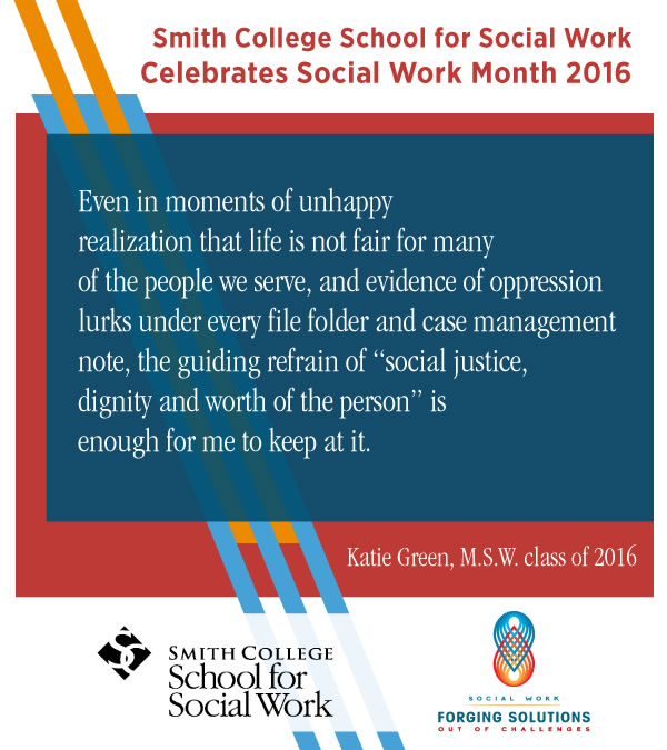 Promotional image for Social Work Month 2016 with header text Smith College School for Social Work Celebrates Social Work Month 2016 body text quote from Katie Green M.S.W. class of 2016 quote Even in moments of unhappy realization that life is not fair for many of the people we serve, and evidence of opppresion lurks under every file folder and case management note, the guiding refrain of quote social justice, dignity, and worth of the person end quote is enough for me to keep at it end quote Followed by SSW and NASW's Social Work Month 2016 logo